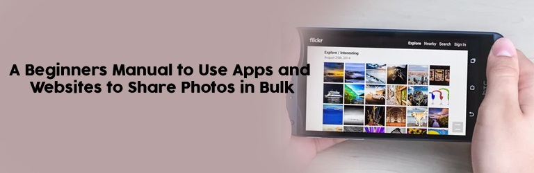 A Beginners Manual to Use Apps and Websites to Share Photos in Bulk